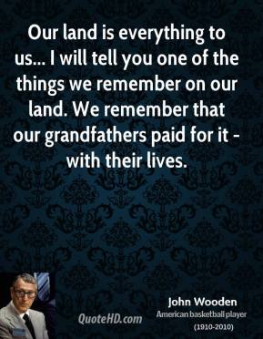 Our land is everything to us... I will tell you one of the things we remember on our land. We remember that our grandfathers paid for it - with their lives.