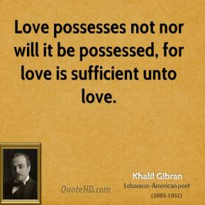 Love possesses not nor will it be possessed, for love is sufficient unto love.