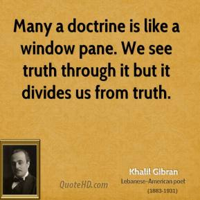 Khalil Gibran - Many a doctrine is like a window pane. We see truth through it but it divides us from truth.