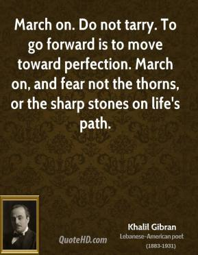 Khalil Gibran - March on. Do not tarry. To go forward is to move toward perfection. March on, and fear not the thorns, or the sharp stones on life's path.