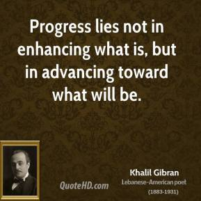 Khalil Gibran - Progress lies not in enhancing what is, but in advancing toward what will be.
