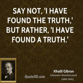 Khalil Gibran - Say not, 'I have found the truth,' but rather, 'I have found a truth.'