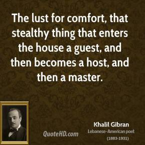 The lust for comfort, that stealthy thing that enters the house a guest, and then becomes a host, and then a master.