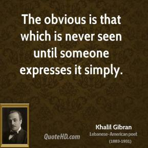 The obvious is that which is never seen until someone expresses it simply.