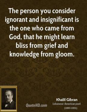 The person you consider ignorant and insignificant is the one who came from God, that he might learn bliss from grief and knowledge from gloom.