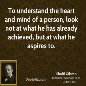 To understand the heart and mind of a person, look not at what he has already achieved, but at what he aspires to.