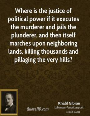 Khalil Gibran - Where is the justice of political power if it executes the murderer and jails the plunderer, and then itself marches upon neighboring lands, killing thousands and pillaging the very hills?