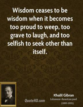 Wisdom ceases to be wisdom when it becomes too proud to weep, too grave to laugh, and too selfish to seek other than itself.