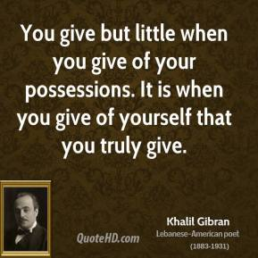 Khalil Gibran - You give but little when you give of your possessions. It is when you give of yourself that you truly give.