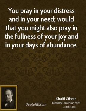 Khalil Gibran - You pray in your distress and in your need; would that you might also pray in the fullness of your joy and in your days of abundance.