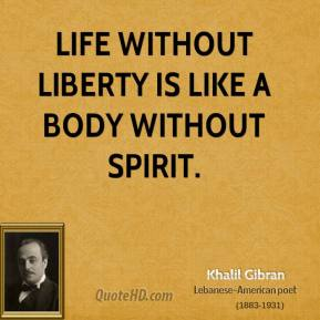 Khalil Gibran - Life without liberty is like a body without spirit.