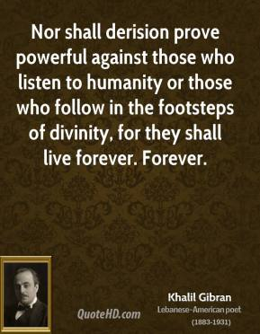 Khalil Gibran - Nor shall derision prove powerful against those who listen to humanity or those who follow in the footsteps of divinity, for they shall live forever. Forever.