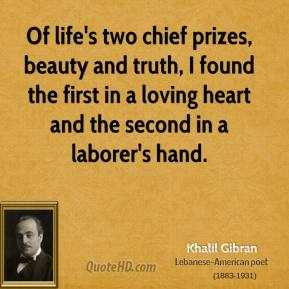Khalil Gibran - Of life's two chief prizes, beauty and truth, I found the first in a loving heart and the second in a laborer's hand.
