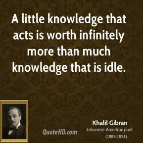 Khalil Gibran - A little knowledge that acts is worth infinitely more than much knowledge that is idle.