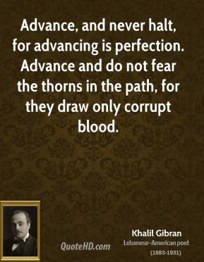 Khalil Gibran - Advance, and never halt, for advancing is perfection. Advance and do not fear the thorns in the path, for they draw only corrupt blood.