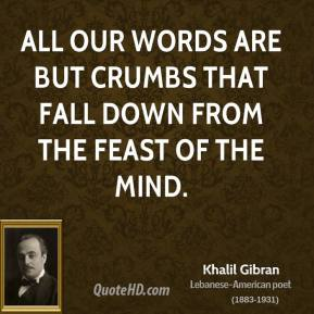 Khalil Gibran - All our words are but crumbs that fall down from the feast of the mind.