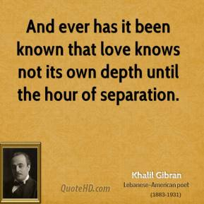 Khalil Gibran - And ever has it been known that love knows not its own depth until the hour of separation.