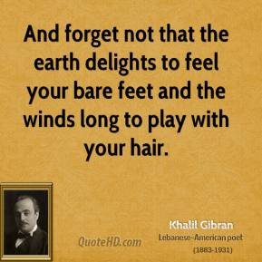 Khalil Gibran - And forget not that the earth delights to feel your bare feet and the winds long to play with your hair.