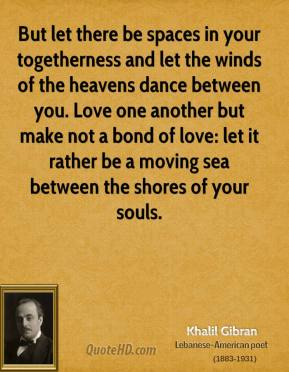 Khalil Gibran - But let there be spaces in your togetherness and let the winds of the heavens dance between you. Love one another but make not a bond of love: let it rather be a moving sea between the shores of your souls.