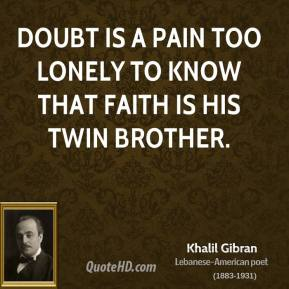 Khalil Gibran - Doubt is a pain too lonely to know that faith is his twin brother.