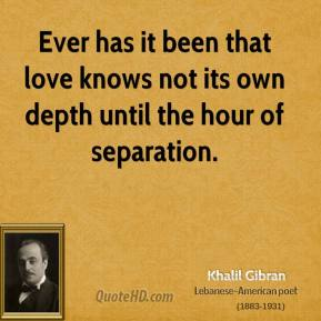 Khalil Gibran - Ever has it been that love knows not its own depth until the hour of separation.