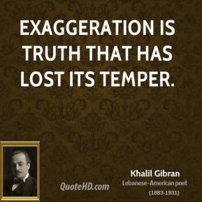Khalil Gibran - Exaggeration is truth that has lost its temper.