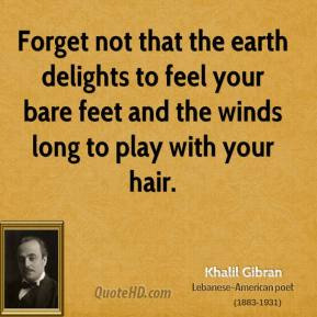 Khalil Gibran - Forget not that the earth delights to feel your bare feet and the winds long to play with your hair.
