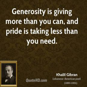 Khalil Gibran - Generosity is giving more than you can, and pride is taking less than you need.