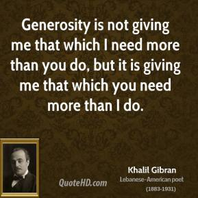 Khalil Gibran - Generosity is not giving me that which I need more than you do, but it is giving me that which you need more than I do.