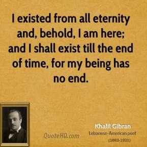 Khalil Gibran - I existed from all eternity and, behold, I am here; and I shall exist till the end of time, for my being has no end.