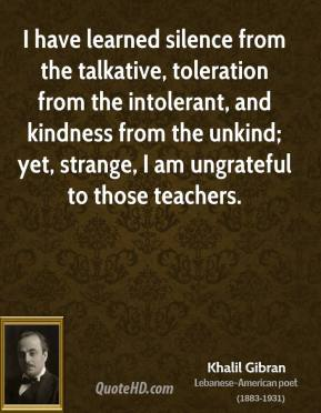 Khalil Gibran - I have learned silence from the talkative, toleration from the intolerant, and kindness from the unkind; yet, strange, I am ungrateful to those teachers.