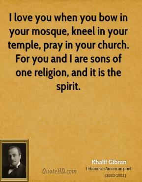 Khalil Gibran - I love you when you bow in your mosque, kneel in your temple, pray in your church. For you and I are sons of one religion, and it is the spirit.