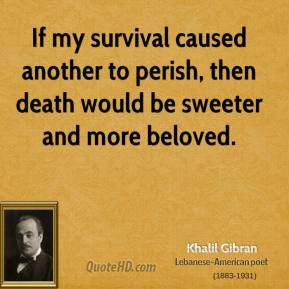 Khalil Gibran - If my survival caused another to perish, then death would be sweeter and more beloved.