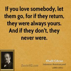 Khalil Gibran - If you love somebody, let them go, for if they return, they were always yours. And if they don't, they never were.