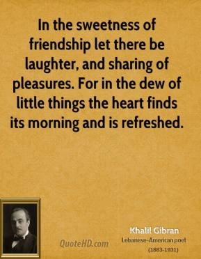 Khalil Gibran - In the sweetness of friendship let there be laughter, and sharing of pleasures. For in the dew of little things the heart finds its morning and is refreshed.