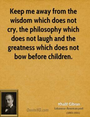 Khalil Gibran - Keep me away from the wisdom which does not cry, the philosophy which does not laugh and the greatness which does not bow before children.