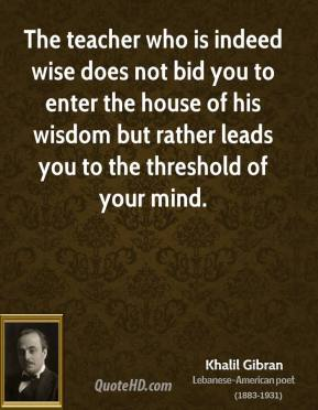 Khalil Gibran - The teacher who is indeed wise does not bid you to enter the house of his wisdom but rather leads you to the threshold of your mind.