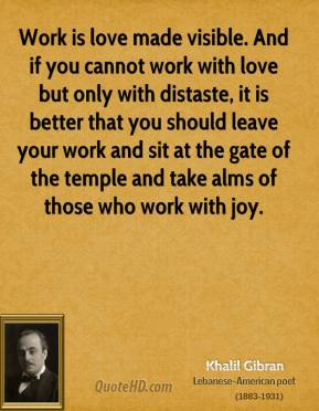 Work is love made visible. And if you cannot work with love but only with distaste, it is better that you should leave your work and sit at the gate of the temple and take alms of those who work with joy.