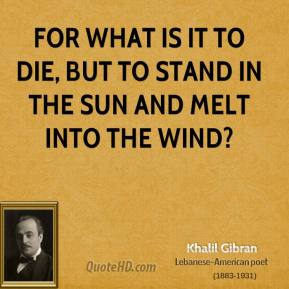 For what is it to die, But to stand in the sun and melt into the wind?