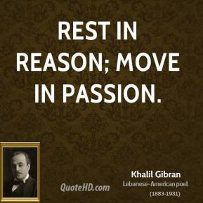 Khalil Gibran  - Rest in reason; move in passion.