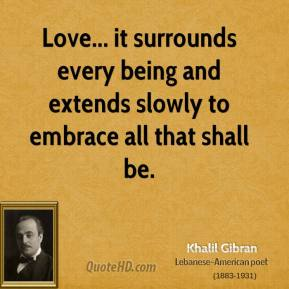 Love... it surrounds every being and extends slowly to embrace all that shall be.