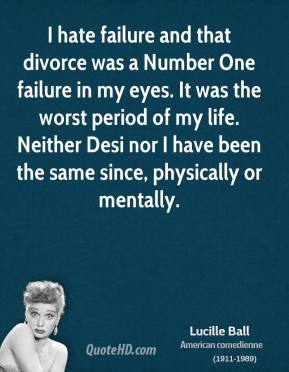 I hate failure and that divorce was a Number One failure in my eyes. It was the worst period of my life. Neither Desi nor I have been the same since, physically or mentally.