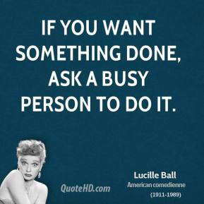 Lucille Ball  - If you want something done, ask a busy person to do it.