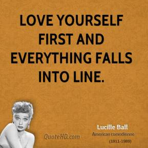 Lucille Ball  - Love yourself first and everything falls into line.