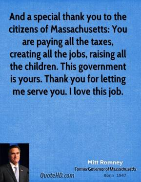 And a special thank you to the citizens of Massachusetts: You are paying all the taxes, creating all the jobs, raising all the children. This government is yours. Thank you for letting me serve you. I love this job.