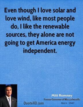 Mitt Romney - Even though I love solar and love wind, like most people do, I like the renewable sources, they alone are not going to get America energy independent.