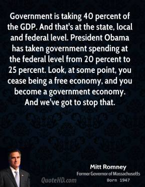 Mitt Romney - Government is taking 40 percent of the GDP. And that's at the state, local and federal level. President Obama has taken government spending at the federal level from 20 percent to 25 percent. Look, at some point, you cease being a free economy, and you become a government economy. And we've got to stop that.