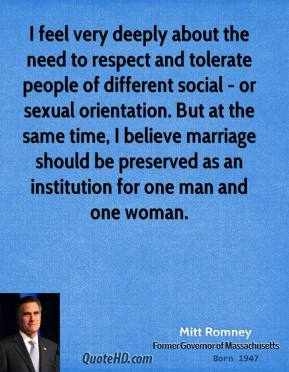 I feel very deeply about the need to respect and tolerate people of different social - or sexual orientation. But at the same time, I believe marriage should be preserved as an institution for one man and one woman.