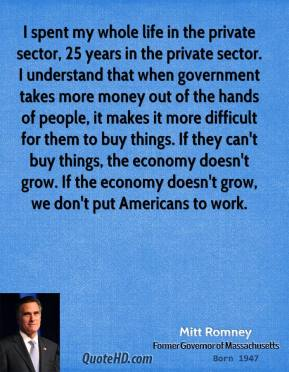 Mitt Romney - I spent my whole life in the private sector, 25 years in the private sector. I understand that when government takes more money out of the hands of people, it makes it more difficult for them to buy things. If they can't buy things, the economy doesn't grow. If the economy doesn't grow, we don't put Americans to work.