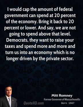 Mitt Romney - I would cap the amount of federal government can spend at 20 percent of the economy. Bring it back to 20 percent or lower. And say, we are not going to spend above that level. Democrats, they want to raise your taxes and spend more and more and turn us into an economy which is no longer driven by the private sector.